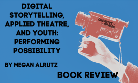 Digital Storytelling, Applied Theatre, and Youth: Performing Possibility by Megan Alrutz – BOOK REVIEW